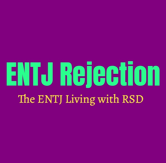 ENTJ Rejection: The ENTJ Living with RSD (Rejection Sensitive Dysphoria)